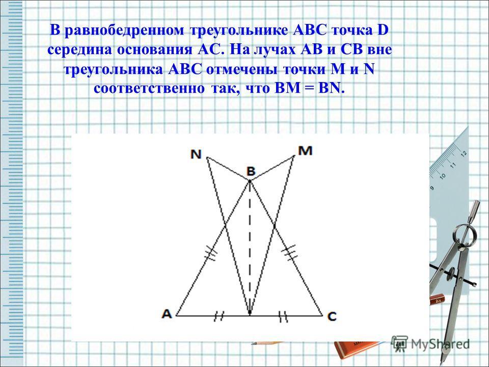 В равнобедренном треугольнике ABC точка D середина основания AC. На лучах AB и CB вне треугольника ABC отмечены точки M и N соответственно так, что BM = BN.