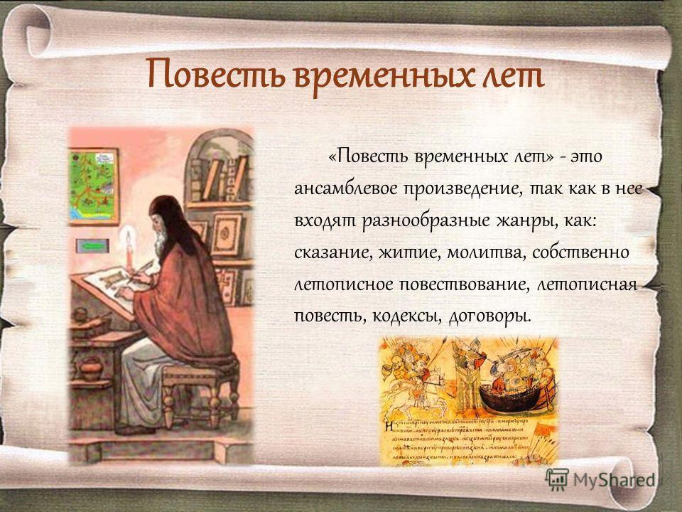 Повесть временных лет «Повесть временных лет» - это ансамблевое произведение, так как в нее входят разнообразные жанры, как: сказание, житие, молитва, собственно летописное повествование, летописная повесть, кодексы, договоры.