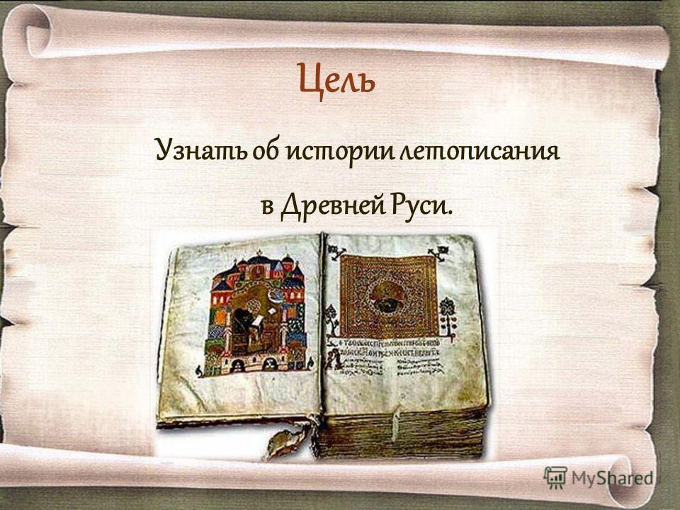 Цель Узнать об истории летописания в Древней Руси.