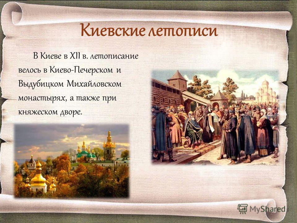 Киевские летописи В Киеве в XII в. летописание велось в Киево-Печерском и Выдубицком Михайловском монастырях, а также при княжеском дворе.