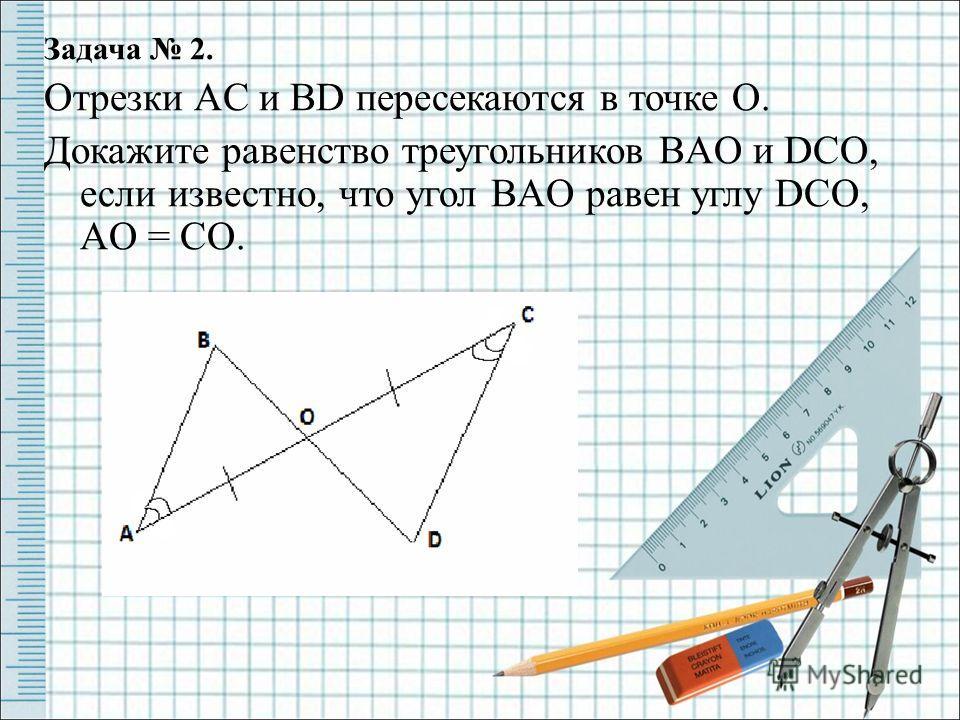Задача 2. Отрезки AC и BD пересекаются в точке O. Докажите равенство треугольников BAO и DCO, если известно, что угол BAO равен углу DCO, AO = CO..