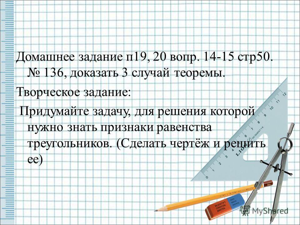 Домашнее задание п19, 20 вопр. 14-15 стр50. 136, доказать 3 случай теоремы. Творческое задание: Придумайте задачу, для решения которой нужно знать признаки равенства треугольников. (Сделать чертёж и решить ее)