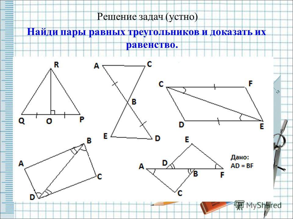 Решение задач (устно) Найди пары равных треугольников и доказать их равенство.