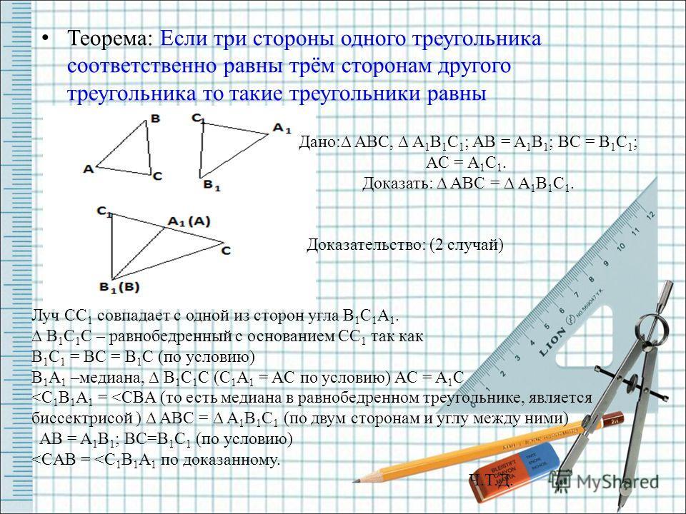 Теорема: Если три стороны одного треугольника соответственно равны трём сторонам другого треугольника то такие треугольники равны Дано: ABC, A 1 B 1 C 1 ; AB = A 1 B 1 ; BC = B 1 C 1 ; AC = A 1 C 1. Доказать: ABC = A 1 B 1 C 1. Доказательство: (2 слу