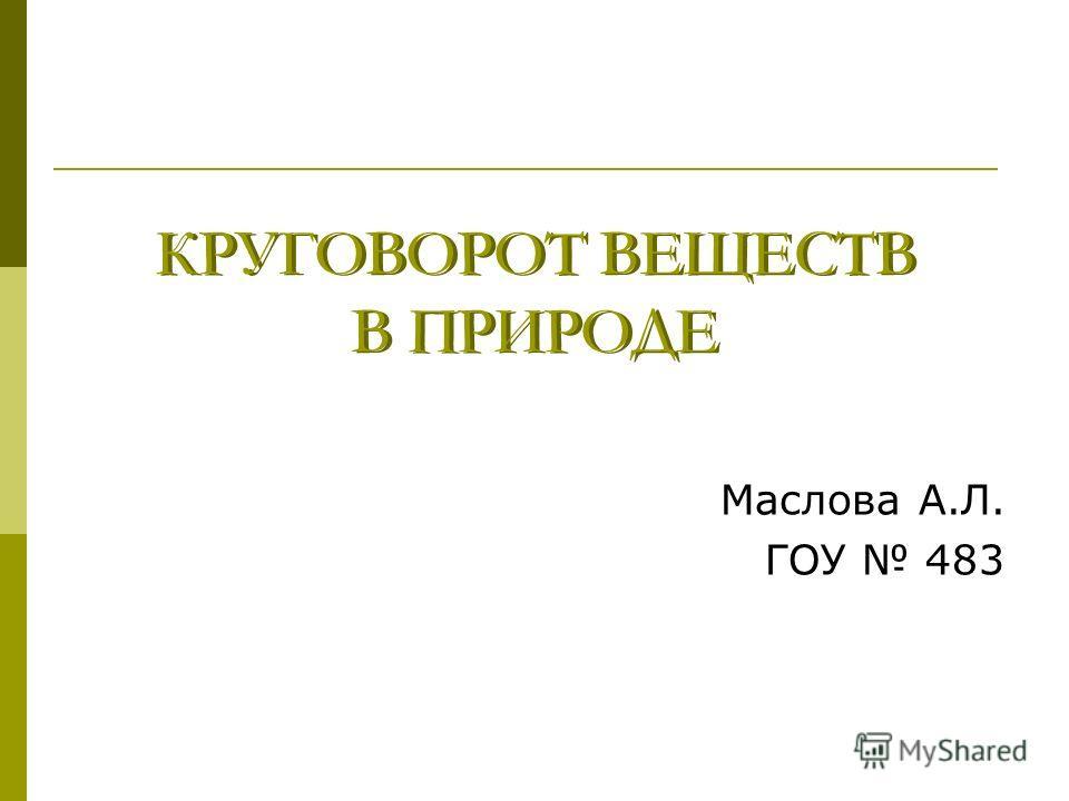 КРУГОВОРОТ ВЕЩЕСТВ В ПРИРОДЕ Маслова А.Л. ГОУ 483