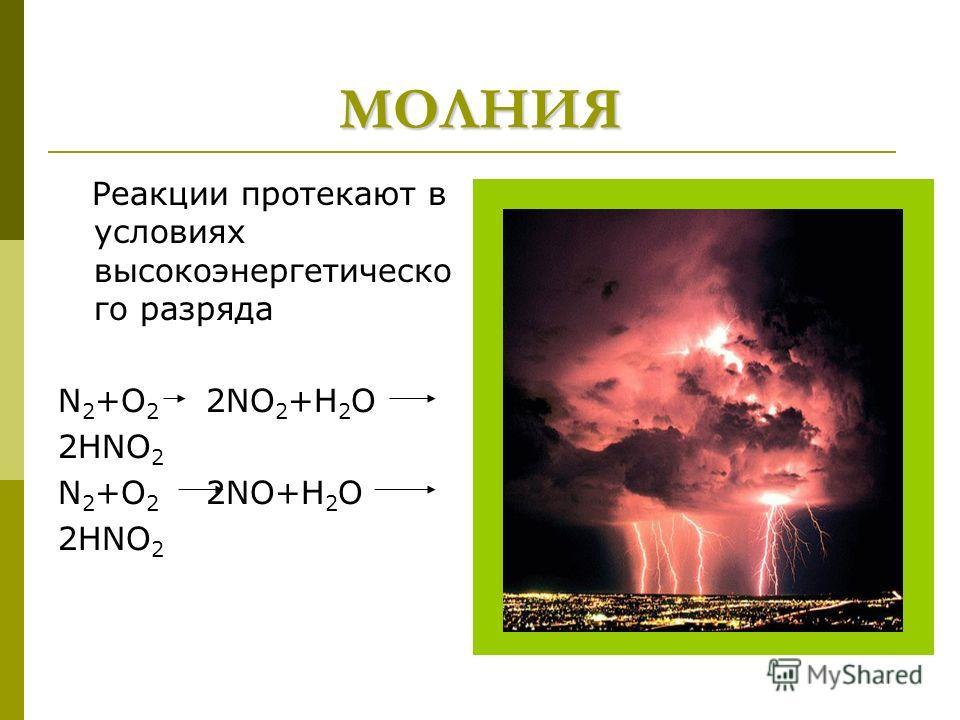 МОЛНИЯ Реакции протекают в условиях высокоэнергетическо го разряда N 2 +O 2 2NO 2 +H 2 O 2HNO 2 N 2 +O 2 2NO+H 2 O 2HNO 2