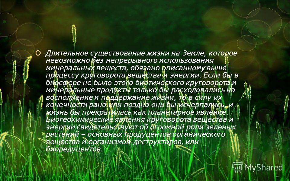 Длительное существование жизни на Земле, которое невозможно без непрерывного использования минеральных веществ, обязано описанному выше процессу круговорота вещества и энергии. Если бы в биосфере не было этого биотического круговорота и минеральные п