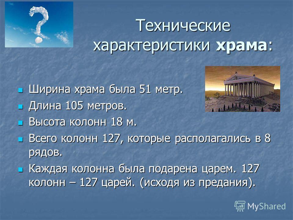 Технические характеристики храма: Ширина храма была 51 метр. Ширина храма была 51 метр. Длина 105 метров. Длина 105 метров. Высота колонн 18 м. Высота колонн 18 м. Всего колонн 127, которые располагались в 8 рядов. Всего колонн 127, которые располага