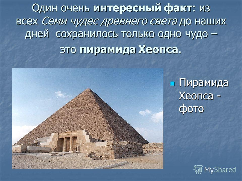 Один очень интересный факт: из всех Семи чудес древнего света до наших дней сохранилось только одно чудо – это пирамида Хеопса. Пирамида Хеопса - фото Пирамида Хеопса - фото