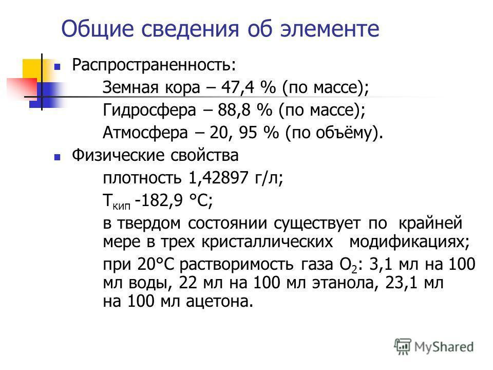 Общие сведения об элементе Распространенность: Земная кора – 47,4 % (по массе); Гидросфера – 88,8 % (по массе); Атмосфера – 20, 95 % (по объёму). Физические свойства плотность 1,42897 г/л; Т кип -182,9 °C; в твердом состоянии существует по крайней ме