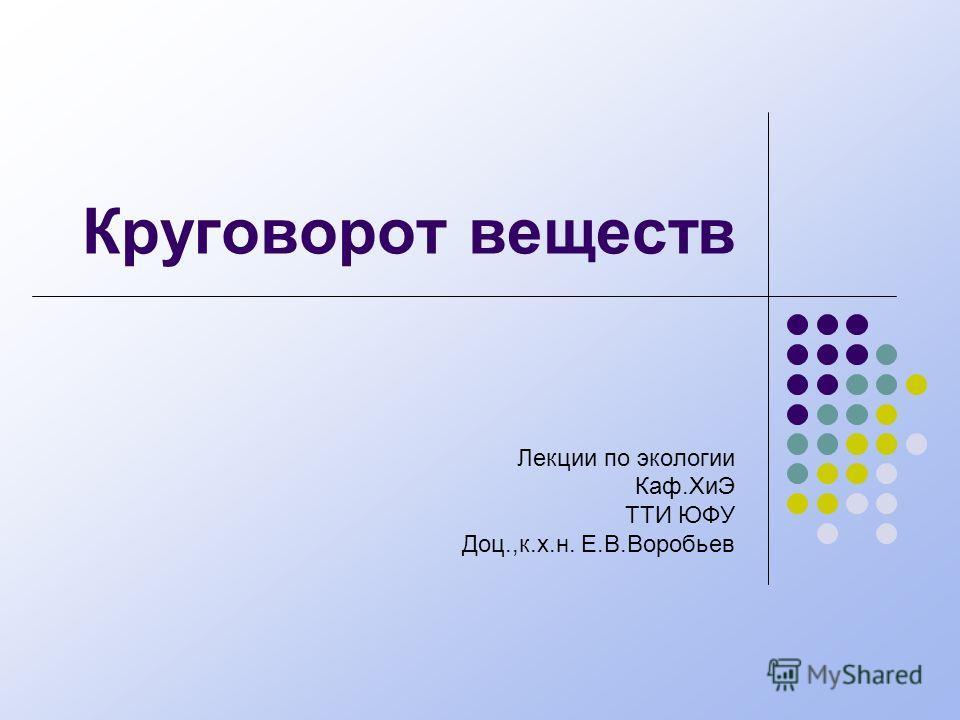 Круговорот веществ Лекции по экологии Каф.ХиЭ ТТИ ЮФУ Доц.,к.х.н. Е.В.Воробьев