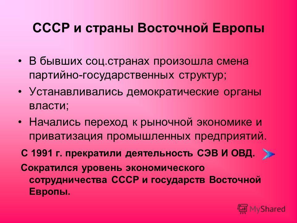 СССР и страны Восточной Европы В бывших соц.странах произошла смена партийно-государственных структур; Устанавливались демократические органы власти; Начались переход к рыночной экономике и приватизация промышленных предприятий. С 1991 г. прекратили