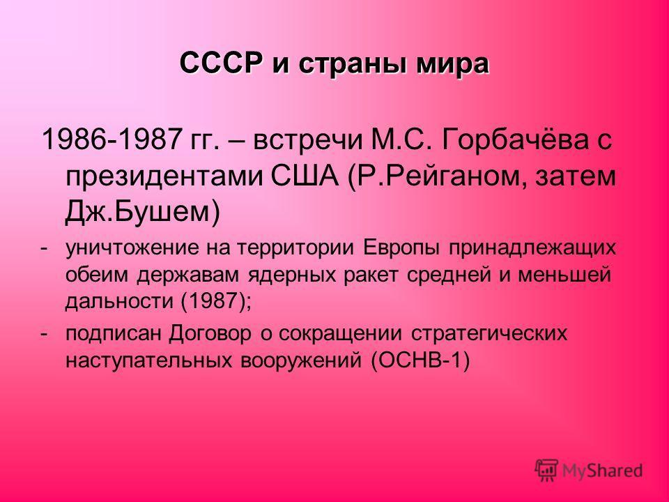 СССР и страны мира 1986-1987 гг. – встречи М.С. Горбачёва с президентами США (Р.Рейганом, затем Дж.Бушем) -уничтожение на территории Европы принадлежащих обеим державам ядерных ракет средней и меньшей дальности (1987); -подписан Договор о сокращении