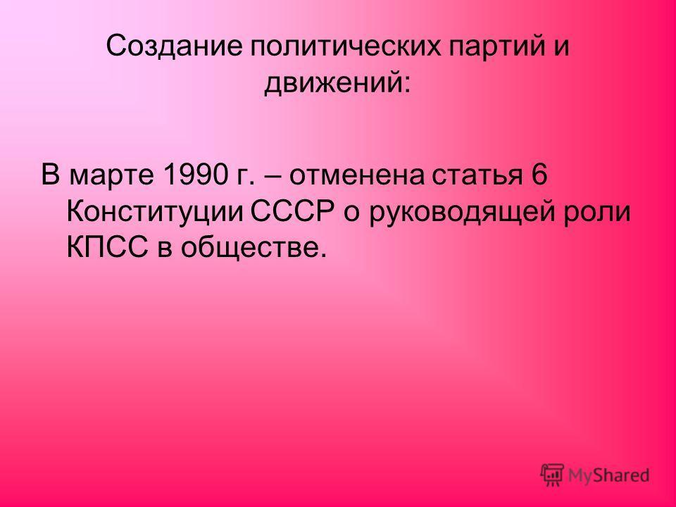 Создание политических партий и движений: В марте 1990 г. – отменена статья 6 Конституции СССР о руководящей роли КПСС в обществе.