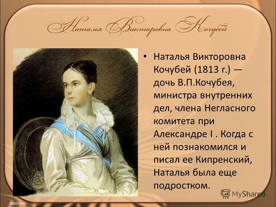 Наталья Викторовна Кочубей (1813 г.) дочь В.П.Кочубея, министра внутренних дел, члена Негласного комитета при Александре I. Когда с ней познакомился и писал ее Кипренский, Наталья была еще подростком.