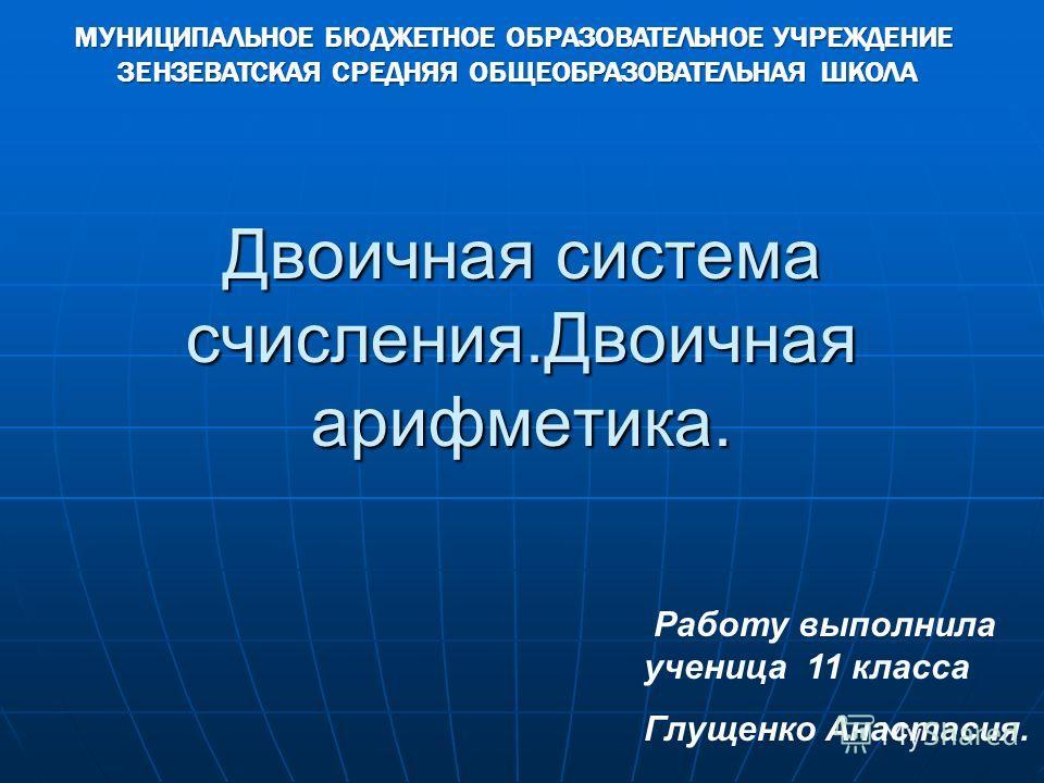 Двоичная система счисления.Двоичная арифметика. Работу выполнила ученица 11 класса Глущенко Анастасия. МУНИЦИПАЛЬНОЕ БЮДЖЕТНОЕ ОБРАЗОВАТЕЛЬНОЕ УЧРЕЖДЕНИЕ ЗЕНЗЕВАТСКАЯ СРЕДНЯЯ ОБЩЕОБРАЗОВАТЕЛЬНАЯ ШКОЛА ЗЕНЗЕВАТСКАЯ СРЕДНЯЯ ОБЩЕОБРАЗОВАТЕЛЬНАЯ ШКОЛА