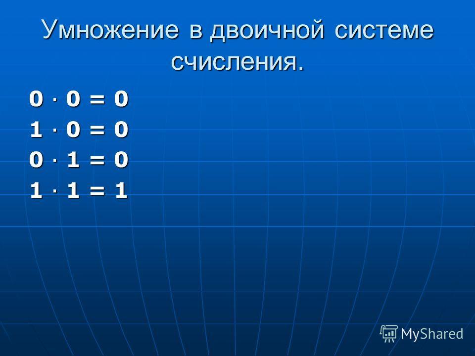 Умножение в двоичной системе счисления. 0 0 = 0 1 0 = 0 0 1 = 0 1 1 = 1