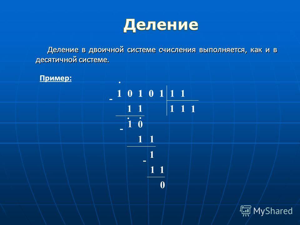 Деление в двоичной системе счисления выполняется, как и в десятичной системе. Пример: 101011110 1 1 - 1 1 0. 1 0 1 11 - 1 1 1 11 - 0..