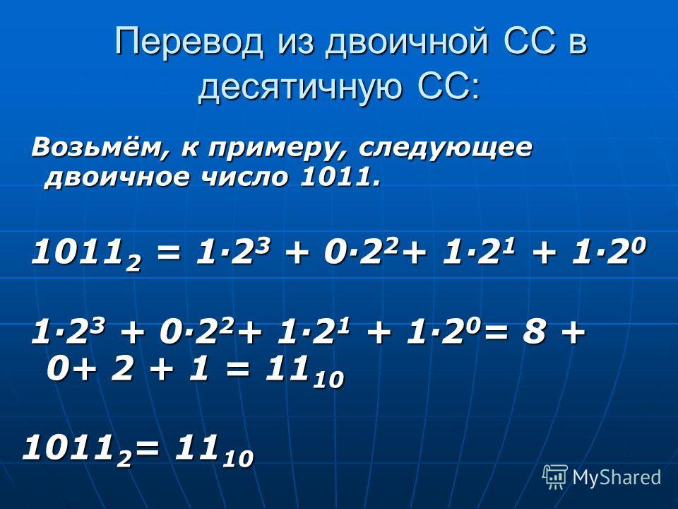 Перевод из двоичной СС в десятичную СС: Перевод из двоичной СС в десятичную СС: Возьмём, к примеру, следующее двоичное число 1011. Возьмём, к примеру, следующее двоичное число 1011. 1011 2 = 12 3 + 02 2 + 12 1 + 12 0 1011 2 = 12 3 + 02 2 + 12 1 + 12