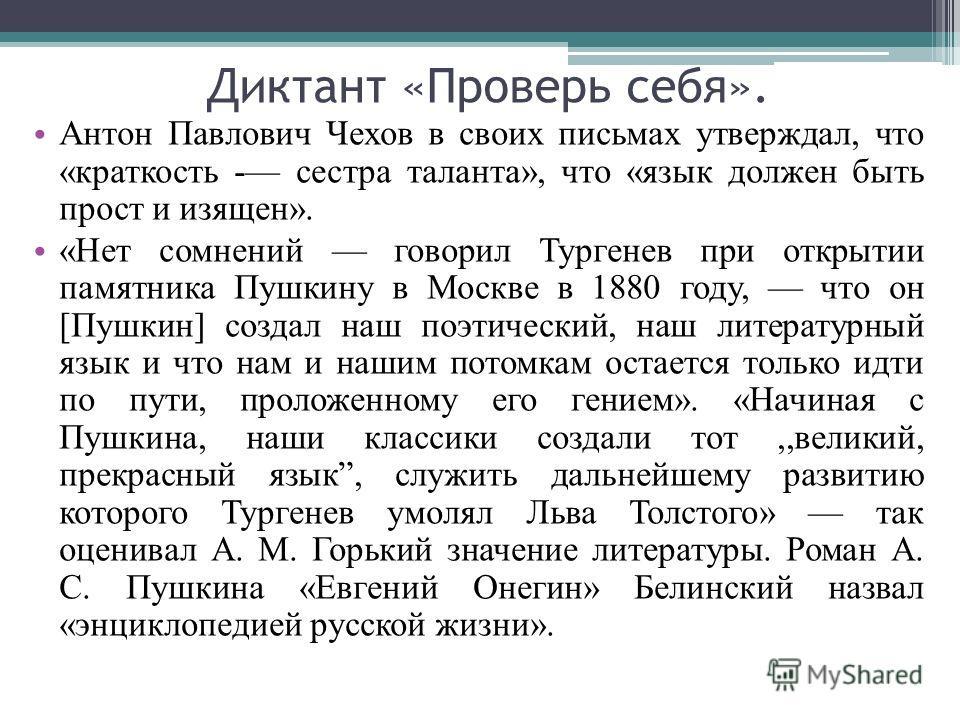 Диктант «Проверь себя». Антон Павлович Чехов в своих письмах утверждал, что «краткость - сестра таланта», что «язык должен быть прост и изящен». «Нет сомнений говорил Тургенев при открытии памятника Пушкину в Москве в 1880 году, что он [Пушкин] созда