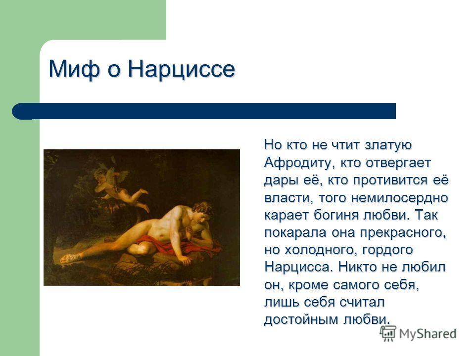 Миф о Нарциссе Но кто не чтит златую Афродиту, кто отвергает дары её, кто противится её власти, того немилосердно карает богиня любви. Так покарала она прекрасного, но холодного, гордого Нарцисса. Никто не любил он, кроме самого себя, лишь себя счита