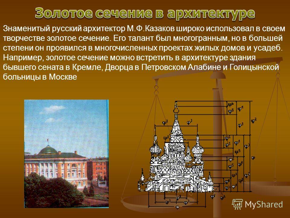 Знаменитый русский архитектор М.Ф.Казаков широко использовал в своем творчестве золотое сечение. Его талант был многогранным, но в большей степени он проявился в многочисленных проектах жилых домов и усадеб. Например, золотое сечение можно встретить