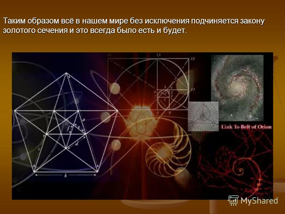 Таким образом всё в нашем мире без исключения подчиняется закону золотого сечения и это всегда было есть и будет.