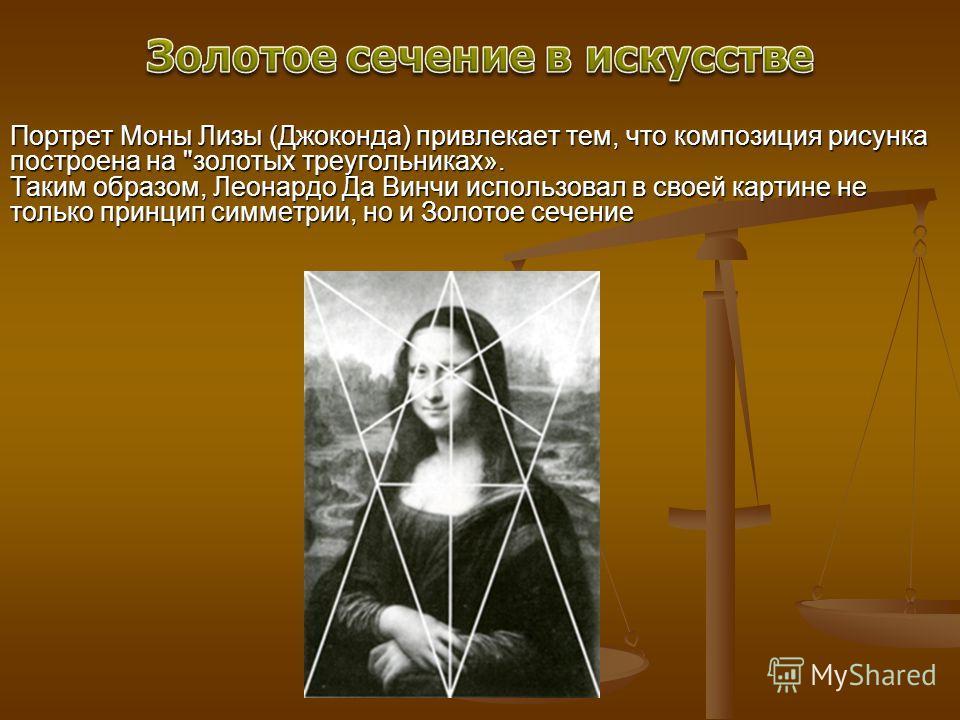 Портрет Моны Лизы (Джоконда) привлекает тем, что композиция рисунка построена на золотых треугольниках». Таким образом, Леонардо Да Винчи использовал в своей картине не только принцип симметрии, но и Золотое сечение