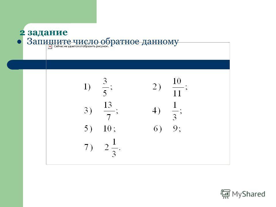 2 задание Запишите число обратное данному