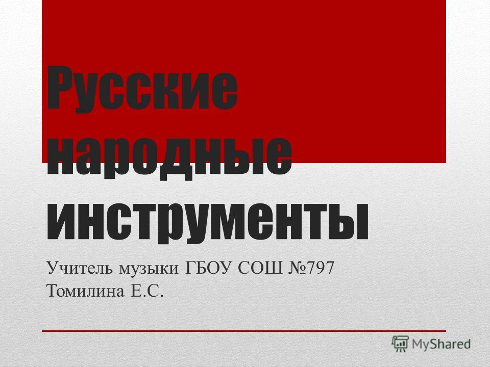 Русские народные инструменты Учитель музыки ГБОУ СОШ 797 Томилина Е.С.