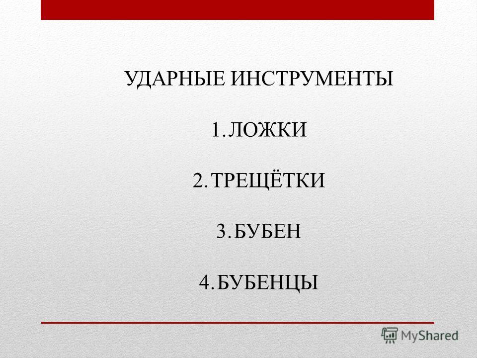 УДАРНЫЕ ИНСТРУМЕНТЫ 1.ЛОЖКИ 2.ТРЕЩЁТКИ 3.БУБЕН 4.БУБЕНЦЫ
