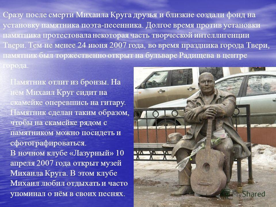 Сразу после смерти Михаила Круга друзья и близкие создали фонд на установку памятника поэта-песенника. Долгое время против установки памятника протестовала некоторая часть творческой интеллигенции Твери. Тем не менее 24 июня 2007 года, во время празд
