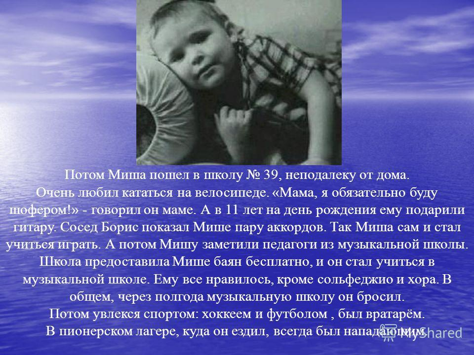 Потом Миша пошел в школу 39, неподалеку от дома. Очень любил кататься на велосипеде. «Мама, я обязательно буду шофером!» - говорил он маме. А в 11 лет на день рождения ему подарили гитару. Сосед Борис показал Мише пару аккордов. Так Миша сам и стал у