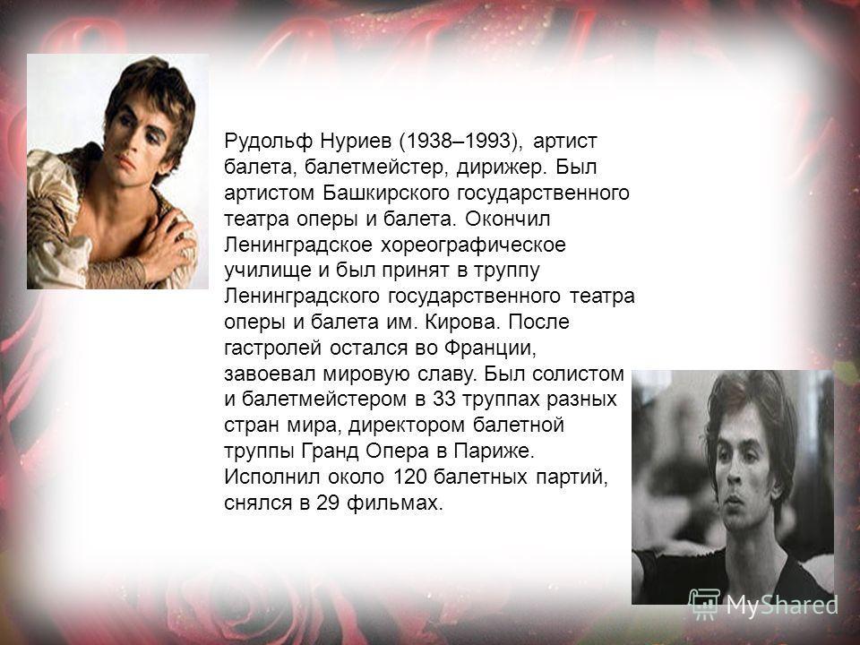 Рудольф Нуриев (1938–1993), артист балета, балетмейстер, дирижер. Был артистом Башкирского государственного театра оперы и балета. Окончил Ленинградское хореографическое училище и был принят в труппу Ленинградского государственного театра оперы и бал