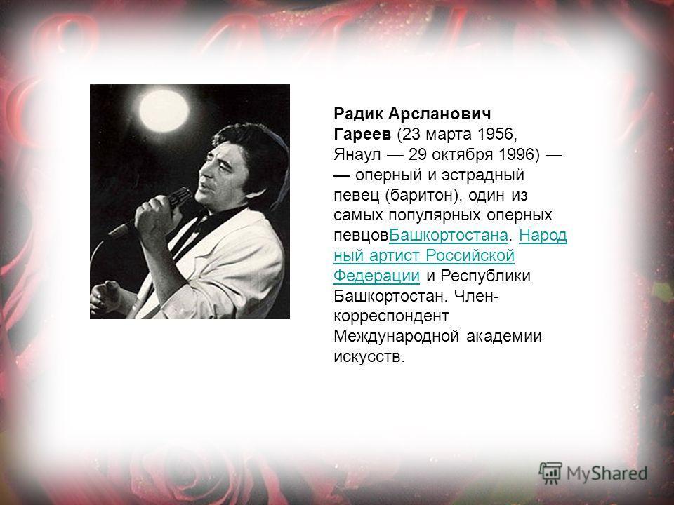 Радик Арсланович Гареев (23 марта 1956, Янаул 29 октября 1996) оперный и эстрадный певец (баритон), один из самых популярных оперных певцовБашкортостана. Народ ный артист Российской Федерации и Республики Башкортостан. Член- корреспондент Международн