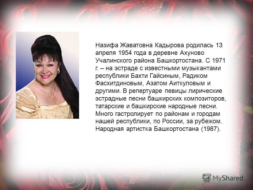 Назифа Жаватовна Кадырова родилась 13 апреля 1954 года в деревне Ахуново Учалинского района Башкортостана. С 1971 г. – на эстраде с известными музыкантами республики Бахти Гайсиным, Радиком Фасхитдиновым, Азатом Аиткуловым и другими. В репертуаре п