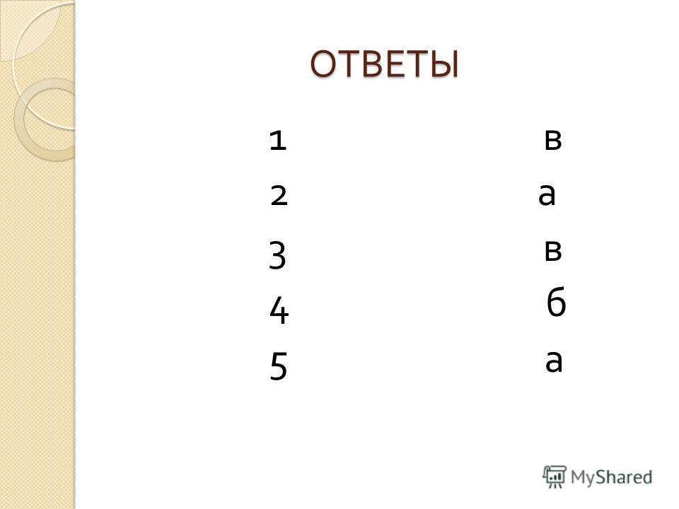 ОТВЕТЫ 1 в 2 а 3 в 4 б 5 а