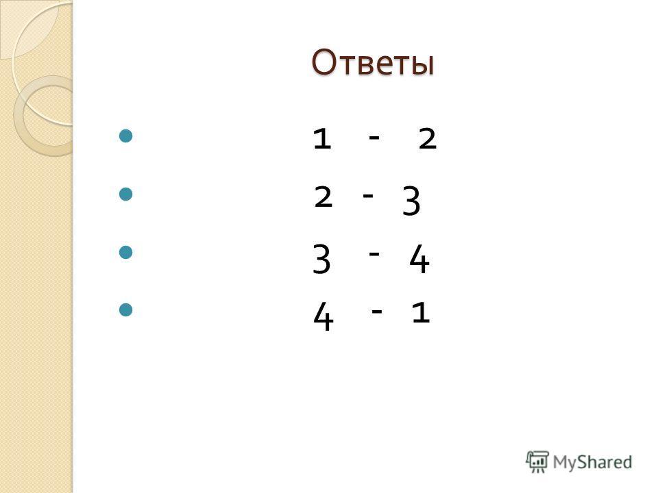 Ответы 1 - 2 2 - 3 3 - 4 4 - 1