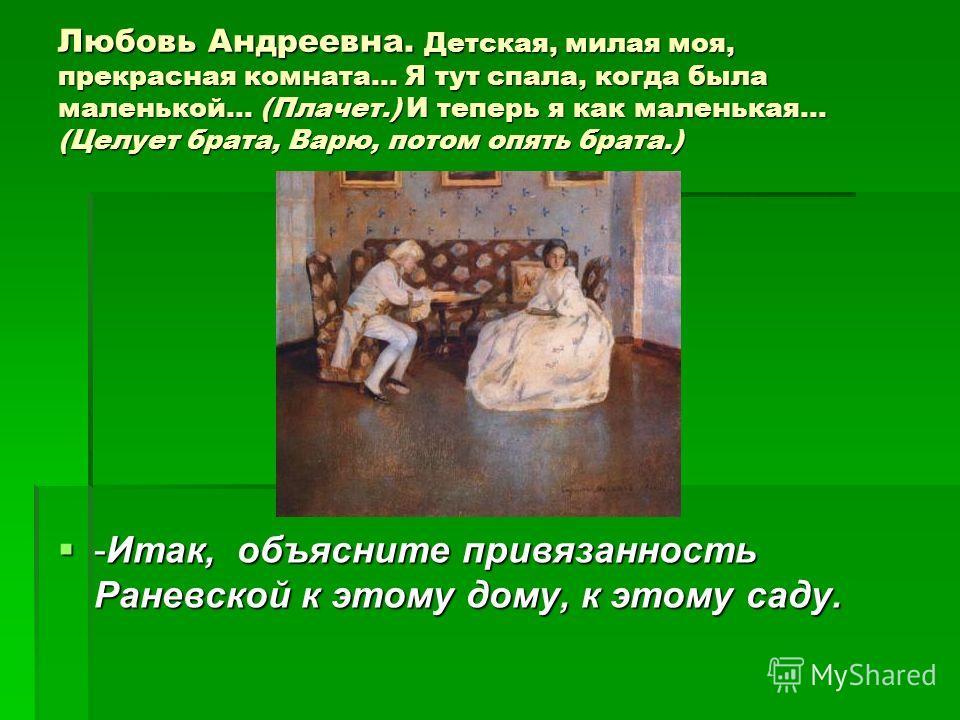 Любовь Андреевна. Детская, милая моя, прекрасная комната... Я тут спала, когда была маленькой... (Плачет.) И теперь я как маленькая... (Целует брата, Варю, потом опять брата.) -Итак, объясните привязанность Раневской к этому дому, к этому саду. -Итак