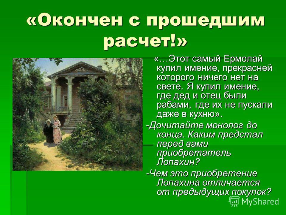 «Окончен с прошедшим расчет!» «…Этот самый Ермолай купил имение, прекрасней которого ничего нет на свете. Я купил имение, где дед и отец были рабами, где их не пускали даже в кухню». «…Этот самый Ермолай купил имение, прекрасней которого ничего нет н