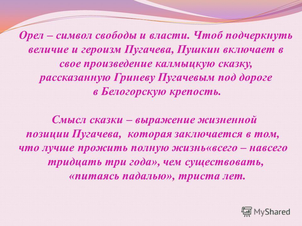 Орел – символ свободы и власти. Чтоб подчеркнуть величие и героизм Пугачева, Пушкин включает в свое произведение калмыцкую сказку, рассказанную Гриневу Пугачевым под дороге в Белогорскую крепость. Смысл сказки – выражение жизненной позиции Пугачева,