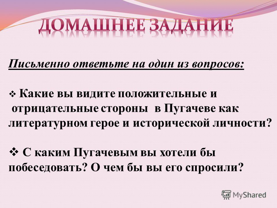Письменно ответьте на один из вопросов: Какие вы видите положительные и отрицательные стороны в Пугачеве как литературном герое и исторической личности? С каким Пугачевым вы хотели бы побеседовать? О чем бы вы его спросили?