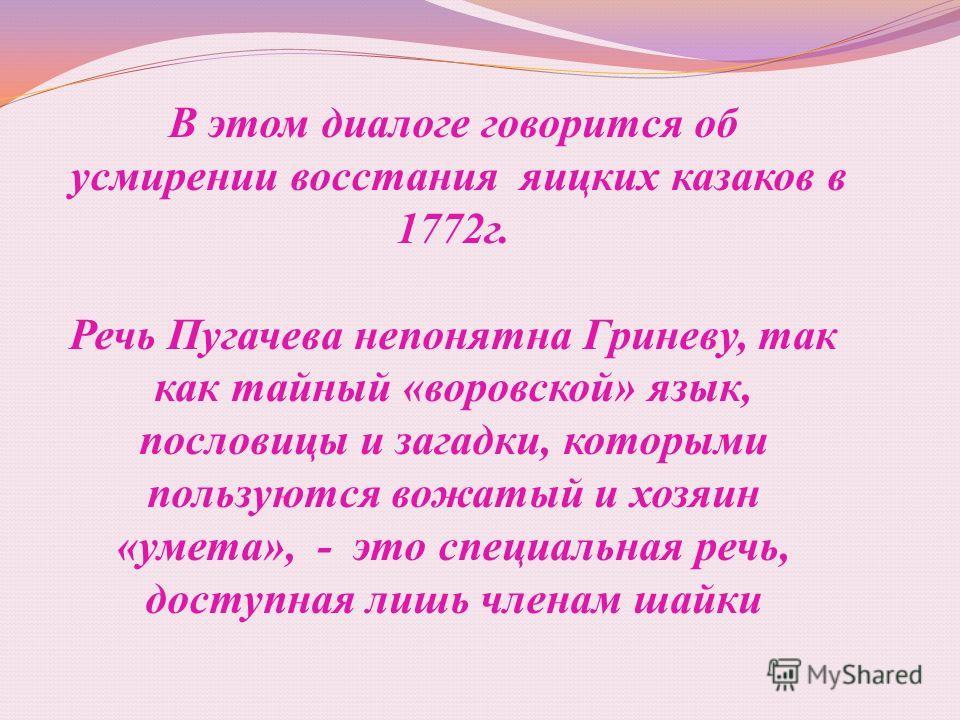 В этом диалоге говорится об усмирении восстания яицких казаков в 1772г. Речь Пугачева непонятна Гриневу, так как тайный «воровской» язык, пословицы и загадки, которыми пользуются вожатый и хозяин «умета», - это специальная речь, доступная лишь членам