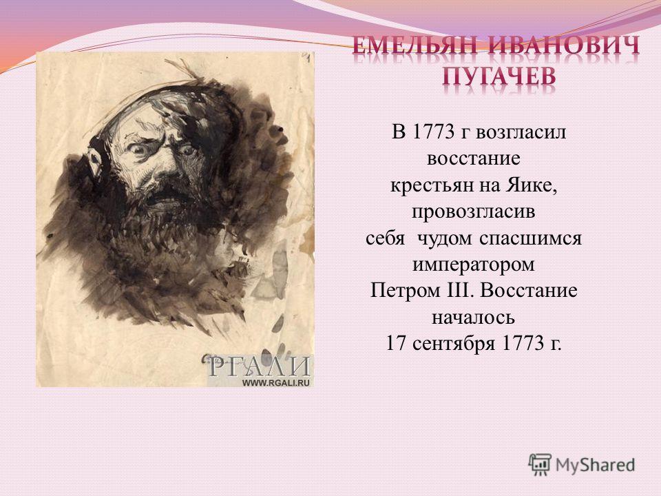 В 1773 г возгласил восстание крестьян на Яике, провозгласив себя чудом спасшимся императором Петром III. Восстание началось 17 сентября 1773 г.