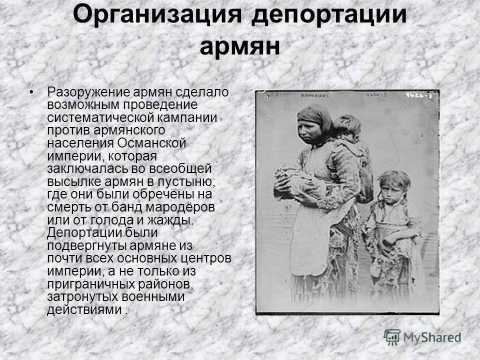 Организация депортации армян Разоружение армян сделало возможным проведение систематической кампании против армянского населения Османской империи, которая заключалась во всеобщей высылке армян в пустыню, где они были обречены на смерть от банд марод