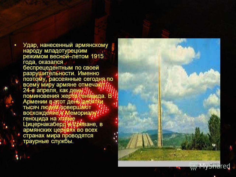Удар, нанесенный армянскому народу младотурецким режимом весной–летом 1915 года, оказался беспрецедентным по своей разрушительности. Именно поэтому, рассеянные сегодня по всему миру армяне отмечают 24-е апреля, как день поминовения жертв геноцида. В