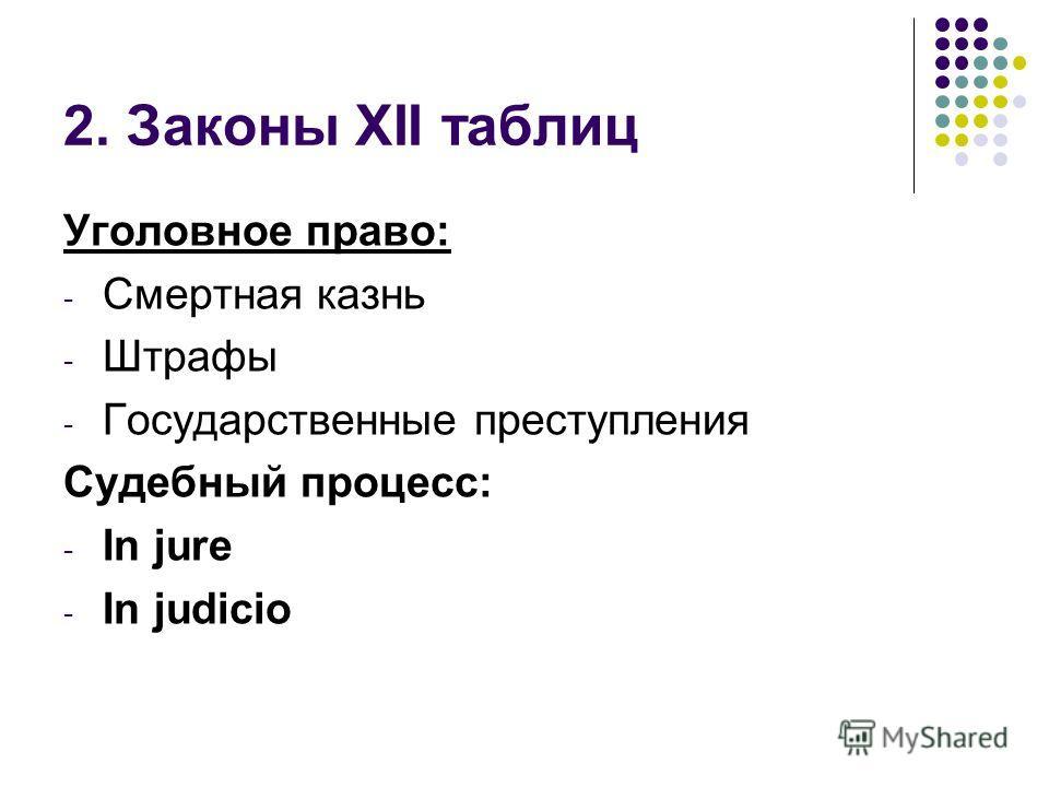 2. Законы XII таблиц Уголовное право: - Смертная казнь - Штрафы - Государственные преступления Судебный процесс: - In jure - In judicio
