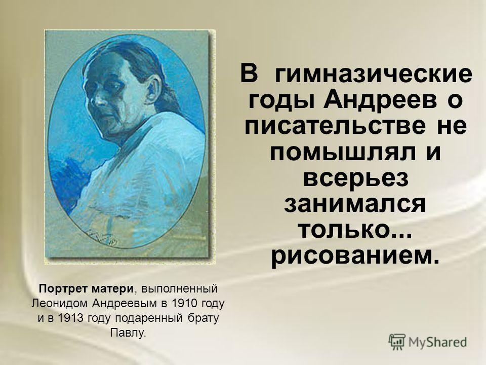 В гимназические годы Андреев о писательстве не помышлял и всерьез занимался только... рисованием. Портрет матери, выполненный Леонидом Андреевым в 1910 году и в 1913 году подаренный брату Павлу.