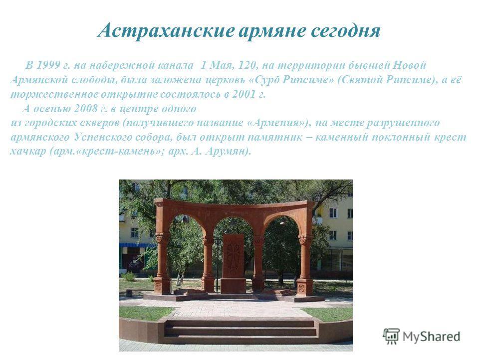 Астраханские армяне сегодня В 1999 г. на набережной канала 1 Мая, 120, на территории бывшей Новой Армянской слободы, была заложена церковь «Сурб Рипсиме» (Святой Рипсиме), а её торжественное открытие состоялось в 2001 г. А осенью 2008 г. в центре одн