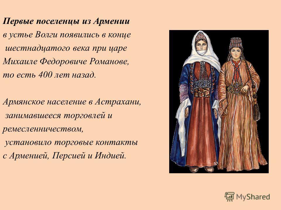 Первые поселенцы из Армении в устье Волги появились в конце шестнадцатого века при царе Михаиле Федоровиче Романове, то есть 400 лет назад. Армянское население в Астрахани, занимавшееся торговлей и ремесленничеством, установило торговые контакты с Ар